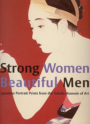 Strong Women, Beautiful Men: Japanese Portrait Prints from the Toledo Museum of Art
