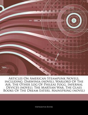 Articles on American Steampunk Novels, Including: Darwinia (Novel), Warlord of the Air, the Other Log of Phileas Fogg, Infernal Devices (Novel), the Martian War, the Glass Books of the Dream Eaters, Mainspring (Novel)