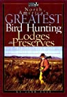 North America's Greatest Bird Hunting Lodges and Preserves: More Than 200 Hotspots in the United States and Canada