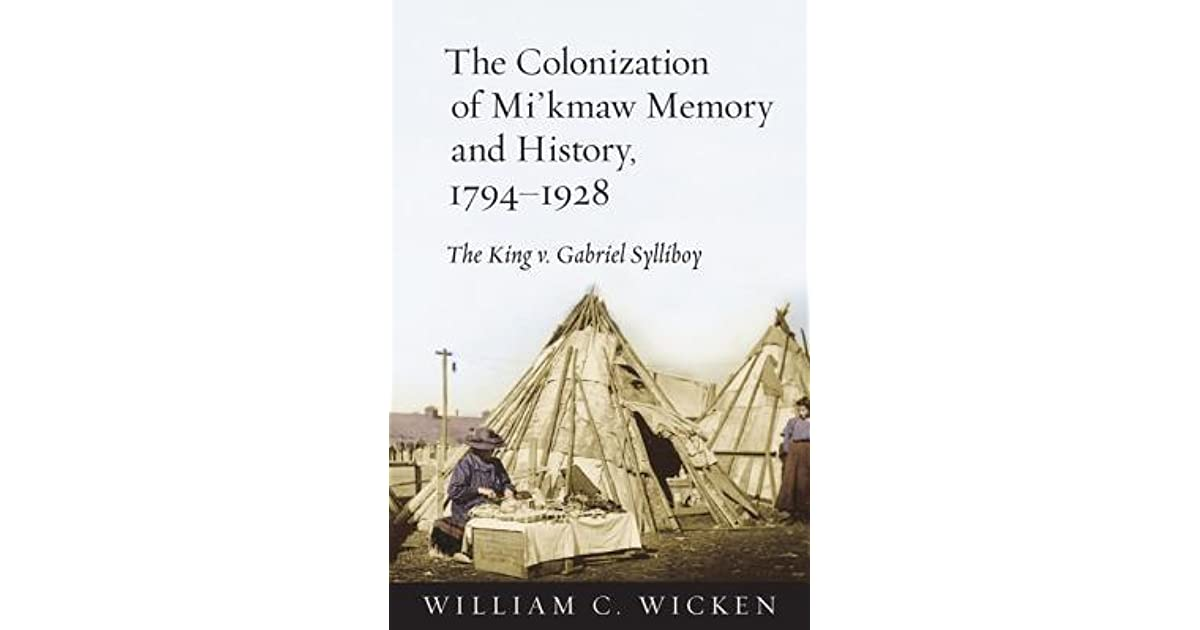 The Colonization of Mikmaw Memory and History, 1794-1928: The King v. Gabriel Sylliboy