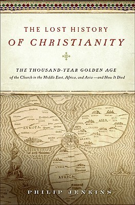 The Lost History of Christianity: The Thousand-Year Golden Age of the Church in the Middle East, Africa, and Asia—and How It Died