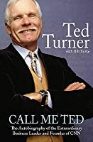 Call Me Ted: The Autobiography of the Extraordinary Business Leader and Founder of CNN by Turner