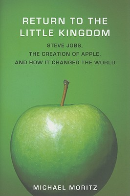 Return to the Little Kingdom: Steve Jobs, the Creation of Apple, and How It Changed the World