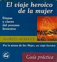 El Viaje Heroico de La Mujer: Etapas y Claves del Proceso Femenino: Guia Practica