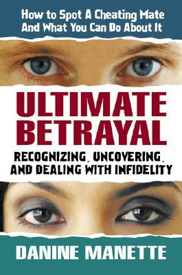 Ultimate Betrayal: Recognizing, Uncovering, and Dealing with Infidelity
