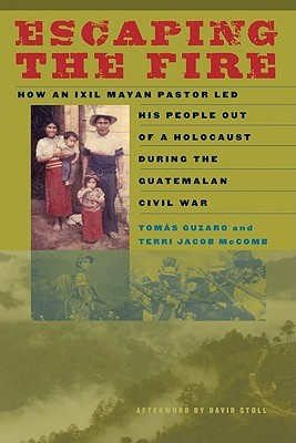 Escaping the Fire: How an Ixil Mayan Pastor Led His People Out of a Holocaust During the Guatemalan Civil War