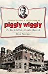 Clarence Saunders and the Founding of Piggly Wiggly:: The Rise  Fall of a Memphis Maverick