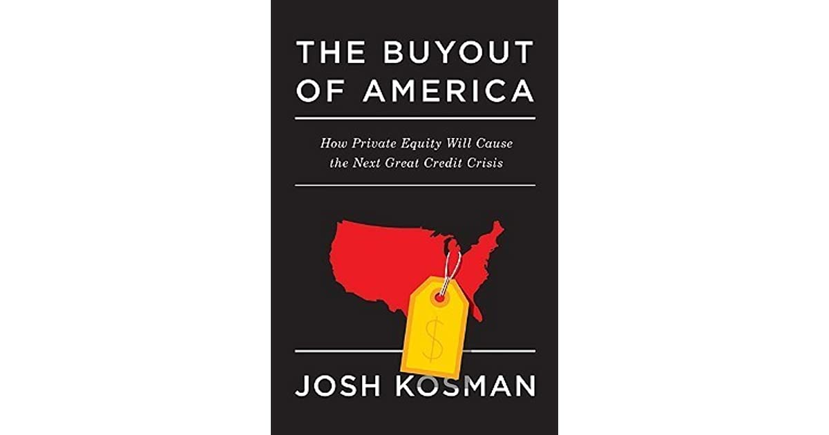 The Buyout of America; How Private Equity will Cause the Next Great Credit Crisis