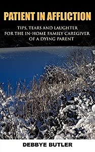 Patient in Affliction: Tips, Tears and Laughter for the In-Home Family Caregiver of a Dying Parent