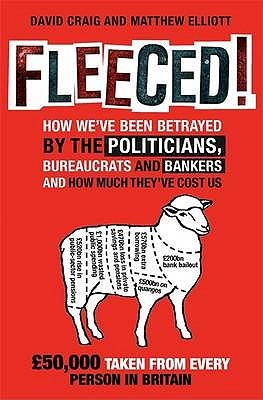Fleeced!: How We've Been Betrayed By The Politicians, Bureaucrats And Bankers   And How Much They've Cost Us