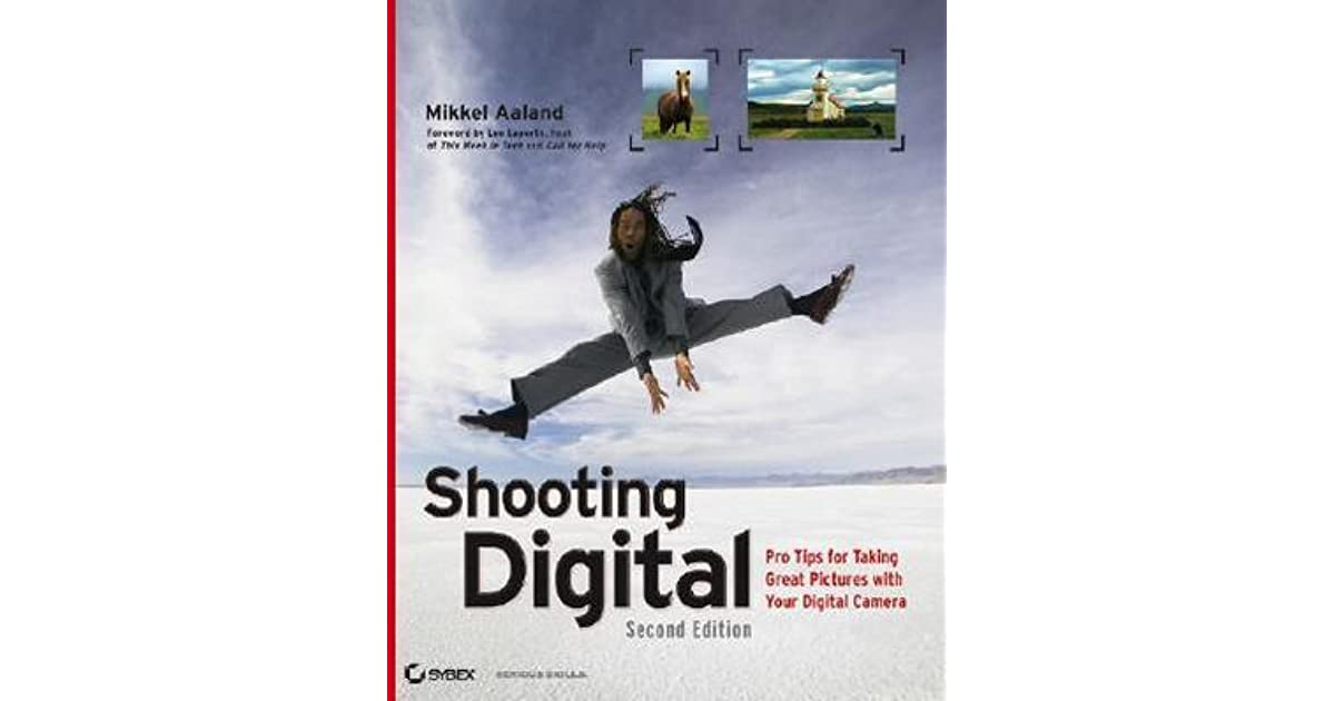 Shooting Digital: Pro Tips for Taking Great Pictures with Your Digital Camera, Second Edition