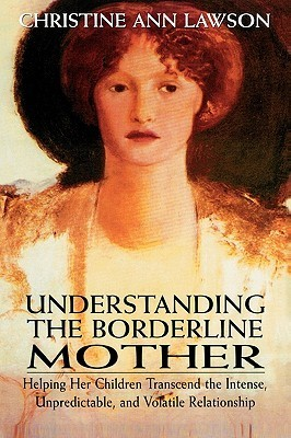 Understanding the Borderline Mother Helping Her Children Transcend the Intense, Unpredictable, and Volatile Relationship