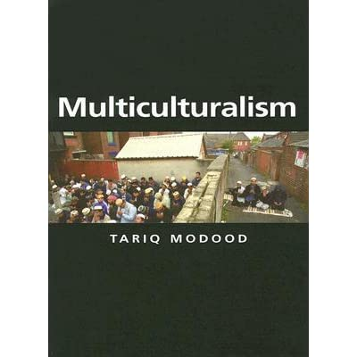 the principles of multiculturalism argued by meer and modood Multiculturalism in britain: contesting multiculturalisms  multicultural principles sought to backs of its long-standing multiculturalism policy (meer and modood.