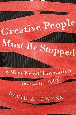Creative People Must Be Stopped: 6 Ways We Kill Innovation (Without Even Trying)