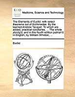 The Elements of Euclid; With Select Theorems Out of Archimedes. by the Learned Andrew Tacquet. to Which Are Added, Practical Corollaries, ... the Whole Abridg'd, and in This Fourth Edition Publish'd in English, by William Whiston, ...