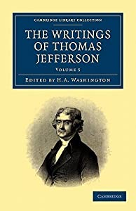 The Writings of Thomas Jefferson: Being His Autobiography, Correspondence, Reports, Messages, Addresses, and Other Writings, Official and Private - Vol. 5
