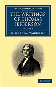 The Writings of Thomas Jefferson: Being His Autobiography, Correspondence, Reports, Messages, Addresses, and Other Writings, Official and Private - Vol. 8