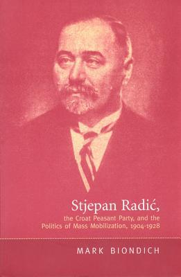 Stjepan Radic, the Croat Peasant Party, and the Politics of Mass Mobilization,1904-1928