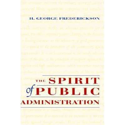 an analysis of the main themes in the spirit of public administration by h george frederickson In this field-defining, broad approach to the study and practice of public administration, h george frederickson, one of the field's most respected scholars, carefully measures the meets and bounds of public administration and fixes its place in the context of changing politics, values, and ethics.