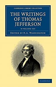 The Writings of Thomas Jefferson 9 Volume Set: Being His Autobiography, Correspondence, Reports, Messages, Addresses, and Other Writings, Official and