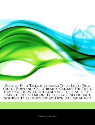 Articles on English Fairy Tales, Including: Three Little Pigs, Childe Rowland, Cap-O'-Rushes, Catskin, the Three Heads of the Well, the Rose-Tree, the King O' the Cats, the Buried Moon, Tattercoats, Nix Nought Nothing, Fairy Ointment