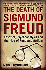 The Death of Sigmund Freud: Fascism, Psychoanalysis and the Rise of Fundamentalism. Mark Edmundson
