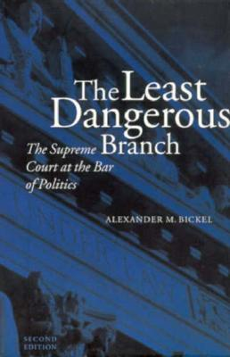 The Least Dangerous Branch: The Supreme Court at the Bar of Politics