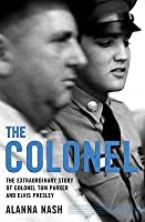The Colonel : The Extraordinary Story of Colonel Tom Parker and Elvis Presley