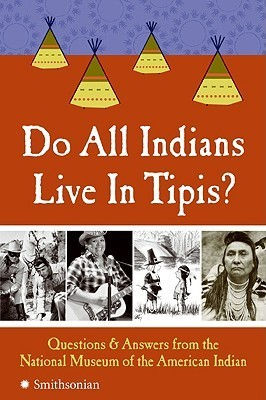 Do All Indians Live in Tipis Questions and Answers from the National Museum of the American Indian, 2nd Edition