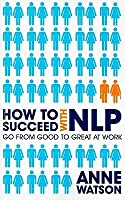 How to Succeed with NLP: Go from Good to Great at Work Using the Power of Neuro-Linguistic Programming
