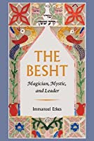 The Besht: Magician, Mystic, and Leader