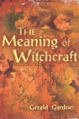 The Meaning of Witchcraft by Gerald B  Gardner