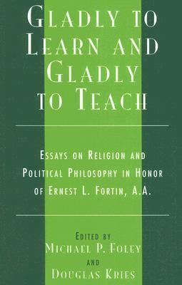 Gladly to Learn and Gladly to Teach: Essays on Religion and Political Philosophy in Honor of Ernest L. Fortin, A.A.