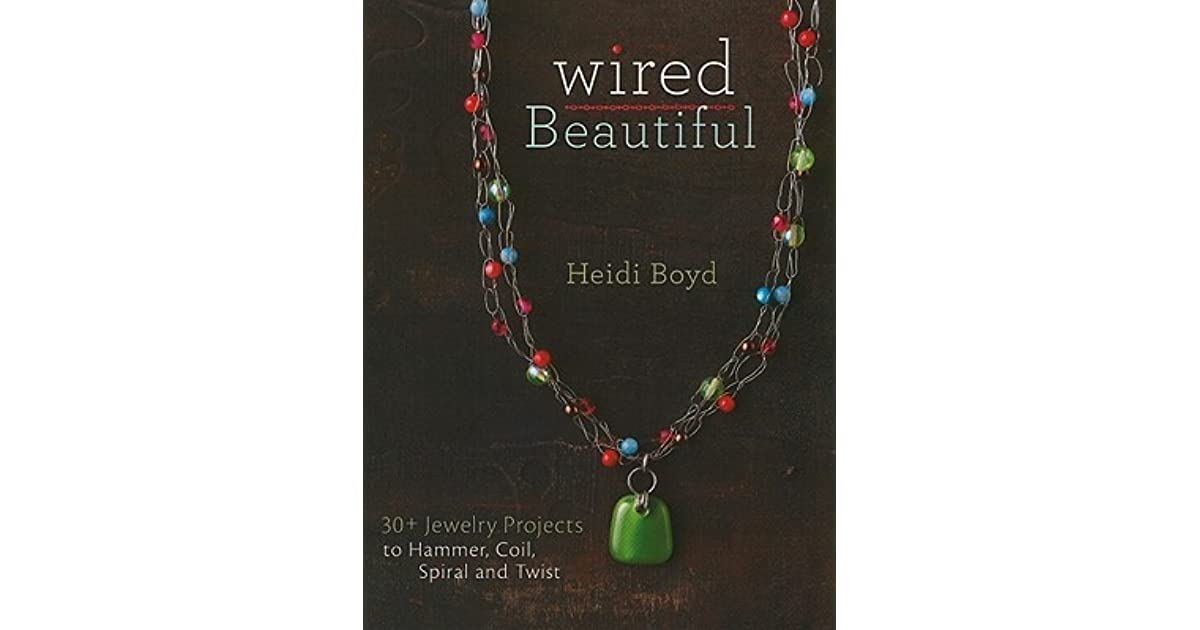 Wired Beautiful : 30+ projects to hammer, coil, spiral and twist