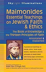 Maimonides--Essential Teachings on Jewish Faith & Ethics: The Book of Knowledge & the Thirteen Principles of Faith--Annotated & Explained