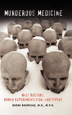 Murderous Medicine: Nazi Doctors, Human Experimentation, and Typhus