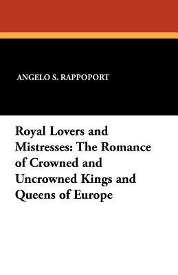 Royal Lovers and Mistresses: The Romance of Crowned and Uncrowned Kings and Queens of Europe