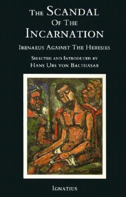 The Scandal of the Incarnation: Irenaeus Against the Heresies