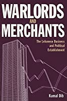 Warlords and Merchants: The Lebanese Business and Political Establishment