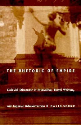 The Rhetoric of Empire: Colonial Discourse in Journalism, Travel Writing, and Imperial Administration