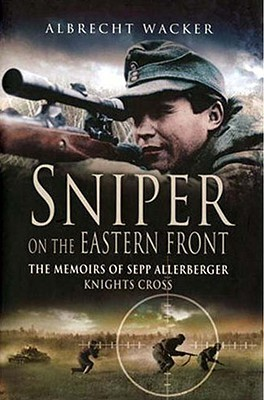 Sniper on the Eastern Front- The Memoirs of Sepp Allerberger, Knight's Cross by Albrecht Wacker
