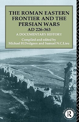 The Roman Eastern Frontier and the Persian Wars AD 363-628  Geoffrey Greatrex Samuel N C Lieu