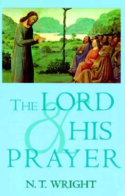 The Lord and His Prayer by N.T. Wright