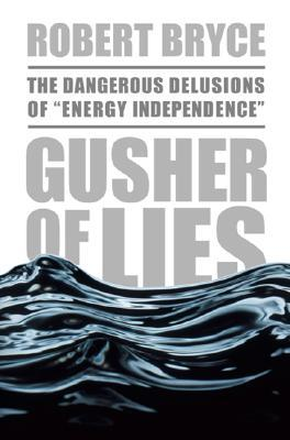 """Gusher of Lies: The Dangerous Delusions of """"""""Energy Independence"""""""""""
