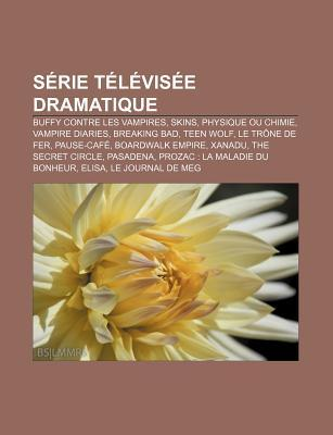 Serie Televisee Dramatique: Buffy Contre Les Vampires, Skins, Physique Ou Chimie, Vampire Diaries, Breaking Bad, Teen Wolf, Le Trone de Fer
