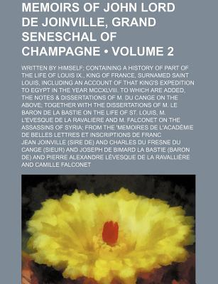 Memoirs of John Lord de Joinville, Grand Seneschal of Champagne (Volume 2); Written by Himself Containing a History of Part of the Life of Louis IX., King of France, Surnamed Saint Louis, Including an Account of That King's Expedition to Egypt in the Year