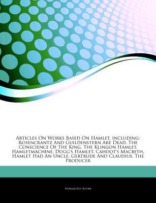 Articles on Works Based on Hamlet, Including: Rosencrantz and Guildenstern Are Dead, the Conscience of the King, the Klingon Hamlet, Hamletmachine, Dogg's Hamlet, Cahoot's Macbeth, Hamlet Had an Uncle, Gertrude and Claudius, the Producer