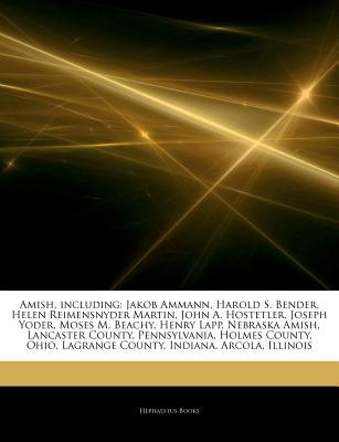 Articles on Amish, Including: Jakob Ammann, Harold S. Bender, Helen Reimensnyder Martin, John A. Hostetler, Joseph Yoder, Moses M. Beachy, Henry Lapp, Nebraska Amish, Lancaster County, Pennsylvania, Holmes County, Ohio, Lagrange County