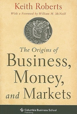The Origins of Business, Money and Markets (Columbia Business School Publishing)