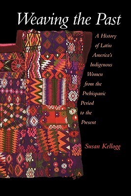 Weaving the Past: A History of Latin America's Indigenous Women from the  Prehispanic Period to the Present by Susan Kellogg
